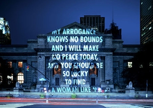 Jenny Holzer, My arrogance knows no bounds and I will make no peace today, and you should be so lucky to find a woman like me